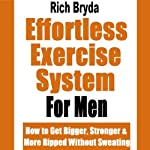 The Effortless Exercise System for Men: How to Get Bigger, Stronger & More Ripped Without Sweating | Rich Bryda