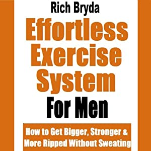 The Effortless Exercise System for Men: How to Get Bigger, Stronger & More Ripped Without Sweating | [Rich Bryda]