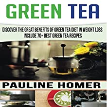 Green Tea: Discover the Great Benefits of Green Tea Diet in Weight Loss - Includes 70+ Best Green Tea Recipes Audiobook by Pauline Homer Narrated by Mark Barnard