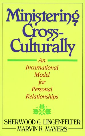 Ministering Cross-Culturally: An Incarnational Model for Personal Relationships, Sherwood G. Lingenfelter, Marvin K. Mayers