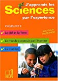 J'apprends les sciences par l'exprience Cycles 2 et 3 : Le ciel et la Terre, Le monde construit par l'homme, La matire