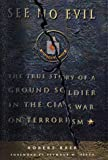 See No Evil: The True Story of a Ground Soldier in the CIA's War on Terrorism (0609609874) by Baer, Robert