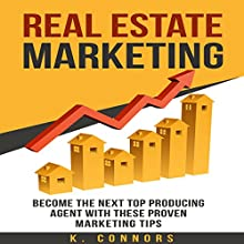 Real Estate Marketing: Become the Next Top Producing Agent with These Proven Marketing Tips Audiobook by K. Connors Narrated by C. J. McAllister