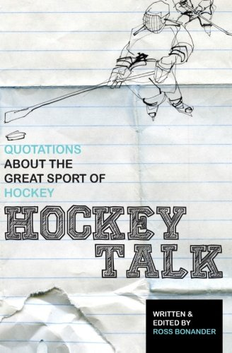 Hockey Talk: Quotations About the Great Sport of Hockey, From The Players and Coaches Who Made It Great