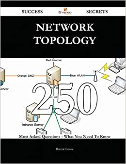 Network Topology 250 Success Secrets: 250 Most Asked Questions On Network Topology - What You Need To Know
