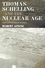 Thomas Schelling and the Nuclear Age Strategy as Social Science by Robert Ayson