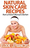 Natural Skin Care Recipes from a French Womans Kitchen (Essential Oils for Beginners)