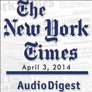 The New York Times Audio Digest, April 03, 2014 Newspaper / Magazine