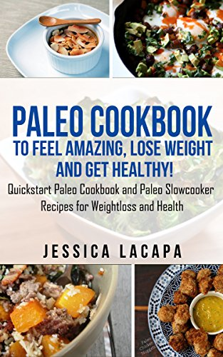 Paleo:Paleo Cookbook to Feel Amazing, Lose Weight and Get Healthy!: A Quickstart Paleo Cookbook and Paleo Slowcooker Recipes for Weightloss and Health. ... cookbook,paleo slow cooker,paleo smoothies) by Jessica Lacapa