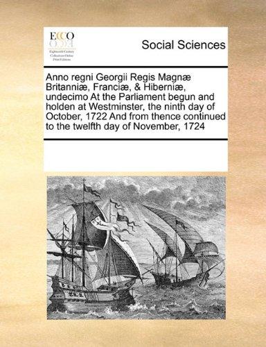 Anno regni Georgii Regis Magnæ Britanniæ, Franciæ, & Hiberniæ, undecimo At the Parliament begun and holden at Westminster, the ninth day of October, ... to the twelfth day of November, 1724