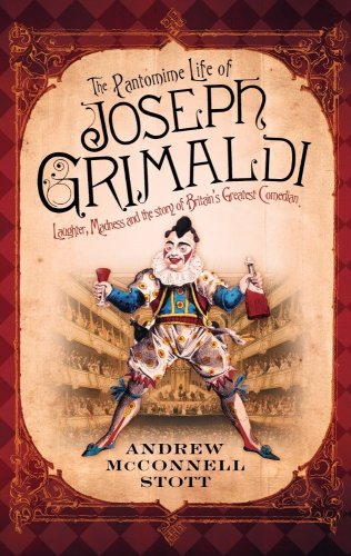The Pantomime Life of Joseph Grimaldi: Laughter, Madness and the Story of Britain's Greatest Comedian, Andrew McConnell Stott
