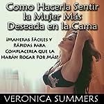Como Hacerla Sentir la Mujer Más Deseada en la Cama: ¡Maneras Fáciles y Rápidas para Complacerla que la Harán Rogar Por Más!   Veronica Summers