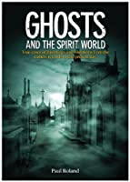 Ghosts and the Spirit World: The Cases of Hauntings and Visitations from the Earliest Records to the Present Day