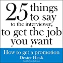 25 Things to Say to the Interviewer, to Get the Job You Want + How to Get a Promotion Audiobook by Dexter Hawk Narrated by Tom Taylorson