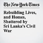 Rebuilding Lives, and Homes, Shattered by Sri Lanka's Civil War | Geeta Anand,Dharisha Bastians