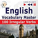 100 Irregular Verbs - English Vocabulary Master - Elementary / Intermediate Level A2-B2 (Listen & Learn) Hörbuch von Dorota Guzik Gesprochen von:  Maybe Theatre Company