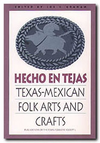 Hecho en Tejas: Texas-Mexican Folk Arts and Crafts (Publications of the Texas Folklore Society)