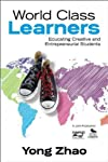 World Class Learners: Educating Creative and Entrepreneurial Students [Paperback] [2012] 1 Ed. Yong Zhao
