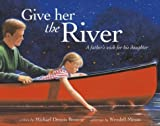 img - for Give Her the River: A Father's Wish for His Daughter book / textbook / text book