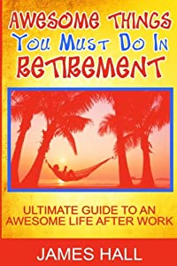 Awesome Things You Must Do in Retirement: Ultimate Guide to an Awesome Life After Work from CreateSpace Independent Publishing Platform