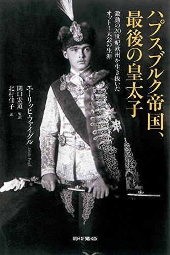 ハプスブルク帝国、最後の皇太子 激動の20世紀欧州を生き抜いたオットー大公の生涯 (朝日選書)