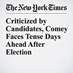 Criticized by Candidates, Comey Faces Tense Days Ahead After Election | Matt Apuzzo,Michael S. Schmidt