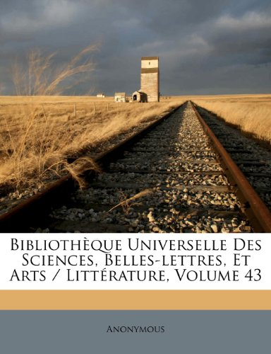 Bibliothèque Universelle Des Sciences, Belles-lettres, Et Arts / Littérature, Volume 43