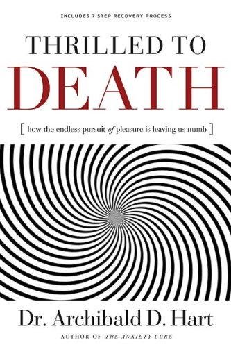 Thrilled to Death: How the Endless Pursuit of Pleasure Is Leaving Us Numb, DR. ARCHIBALD D. HART