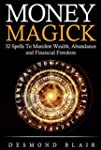 Magick: Money Magick: 32 Spells To Ma...