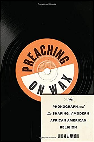 Preaching on Wax: The Phonograph and the Shaping of Modern African American Religion (Religion, Race, and Ethnicity) written by Lerone A. Martin