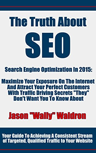 "The Truth About SEO – Search Engine Optimization In 2015: Maximize Your Exposure On The Internet And Attract Your Perfect Customers With Traffic Driving Secrets ""They"" Don't Want You To Know About"