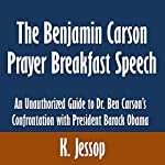 The Benjamin Carson Prayer Breakfast Speech: An Unauthorized Guide to Dr. Ben Carson's Confrontation with President Barack Obama | K. Jessop