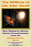 Stephen Hawley Martin Science of Life After Death: New Research Shows Human Consciousness Lives on
