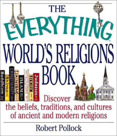 The Everything World's Religions Book: Discover the Beliefs, Traditions, and Cultures of Ancient and Modern Religions (Everything Series), ROBERT POLLOCK