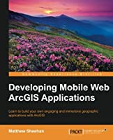 Developing Mobile Web ArcGIS Applications Front Cover