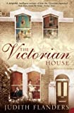 The Victorian House: Domestic Life from Childbirth to Deathbed by Flanders, Judith New Edition (2004) Judith Flanders