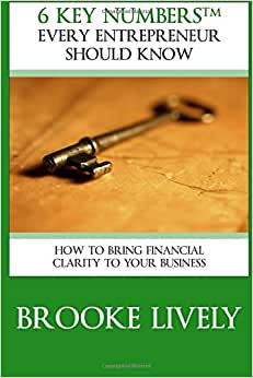 6 Key Numbers Every Entrepreneur Should Know: How To Bring Financial Clarity To Your Business (Volume 1)