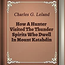 Charles G. Leland: How a Hunter Visited the Thunder Spirits Who Dwell in Mount Katahdin (       UNABRIDGED) by Charles G. Leland Narrated by Anastasia Bertollo