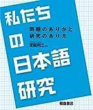 私たちの日本語研究: 問題のありかと研究のあり方
