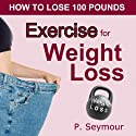 Exercise for Weight Loss: How to Lose 100 Pounds (       UNABRIDGED) by P. Seymour Narrated by Gwendolyn Druyor