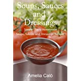 Soups, Sauces and Dressings - Simple, Tasty Homemade Soups, Sauces and Dressings Recipesby Amelia Cal�