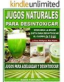 JUGOS NATURALES PARA DESINTOXICAR: Descubra la Mejor Dieta Para Desintoxicar el Cuerpo en 7 Dias y Como Adelgazar Mas Rápido - Jugos Para Adelgazar y Desintoxicar