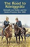 The Road to Koniggratz: Helmuth Von Moltke and the Austro-Prussian War 1866