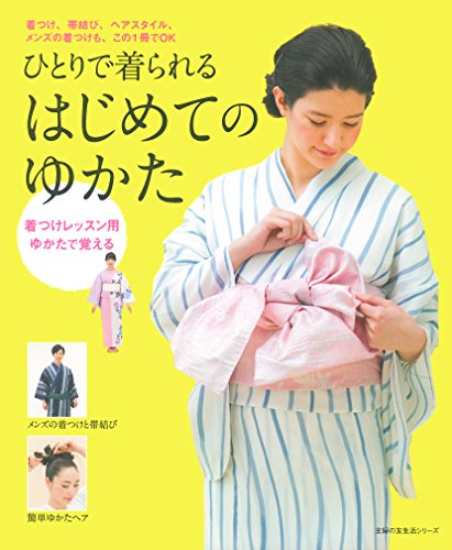 ひとりで着られるはじめてのゆかた―着つけ、帯結び、ヘアスタイル、メンズの着つけも、この1冊でOK (主婦の友生活シリーズ)