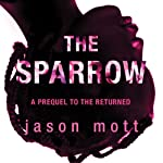 The Sparrow: A Prequel to 'The Returned' (       UNABRIDGED) by Jason Mott Narrated by Therese Plummer