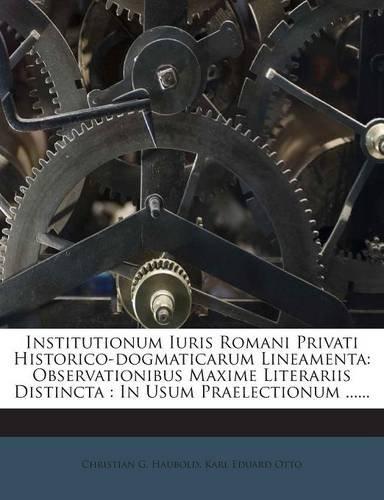 Institutionum Iuris Romani Privati Historico-dogmaticarum Lineamenta: Observationibus Maxime Literariis Distincta : In Usum Praelectionum ......
