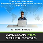 Amazon FBA Seller Tools: Tools and Supplies Needed to Make Massive Profits on FBA | Ethan Frost