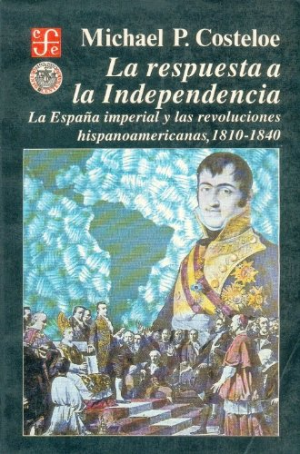 La respuesta a la Independencia: la Espa a imperial y las revoluciones hispanoamericanas, 1810-1840 (Historia) (Spanish Edition)
