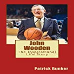 John Wooden: The Inspirational Life Story of John Wooden: Basketball Coach, Leadership Instructor, Family Man, and the First Man to Be Inducted into the Hall of Fame as Both a Player and a Coach | Patrick Bunker