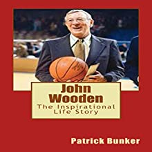 John Wooden: The Inspirational Life Story of John Wooden: Basketball Coach, Leadership Instructor, Family Man, and the First Man to Be Inducted into the Hall of Fame as Both a Player and a Coach | Livre audio Auteur(s) : Patrick Bunker Narrateur(s) : Mark Rossman